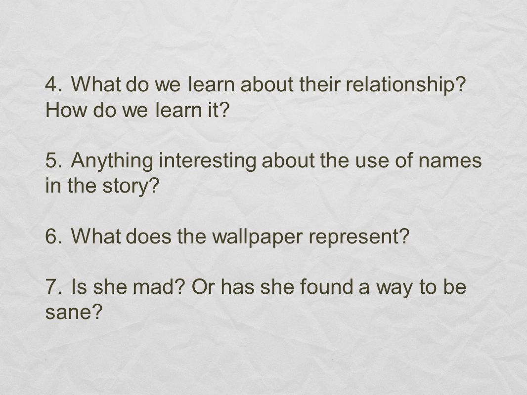 4.What do we learn about their relationship? How do we learn it? 5.Anything interesting about the use of names in the story? 6.What does the wallpaper