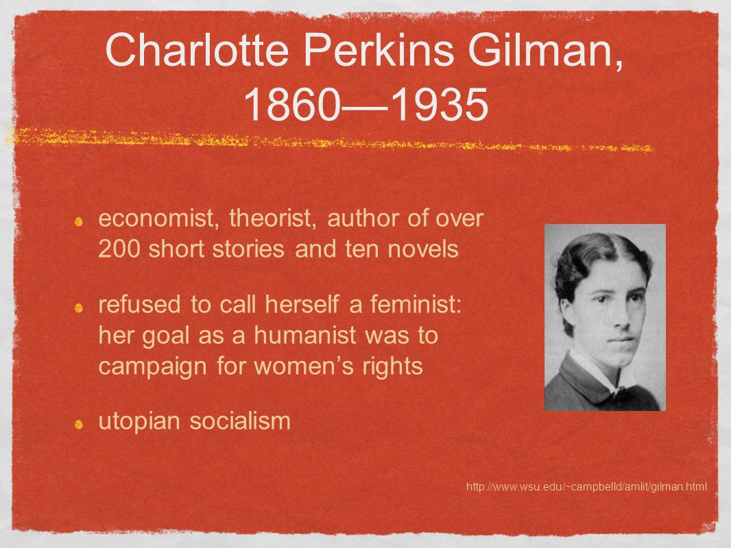 Charlotte Perkins Gilman, 18601935 economist, theorist, author of over 200 short stories and ten novels refused to call herself a feminist: her goal a