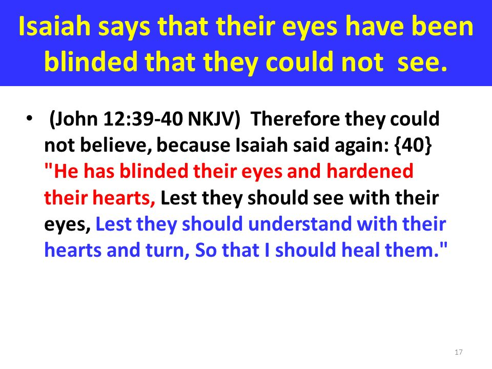 Isaiah says that their eyes have been blinded that they could not see. (John 12:39-40 NKJV) Therefore they could not believe, because Isaiah said agai