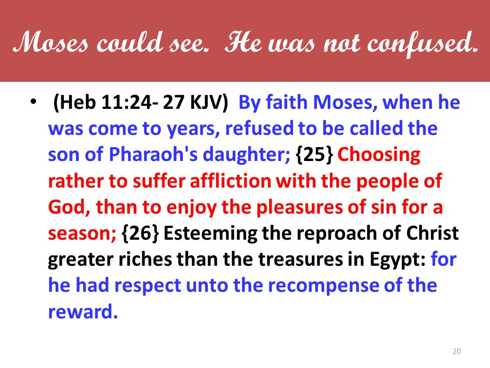 Moses could see. He was not confused. (Heb 11:24- 27 KJV) By faith Moses, when he was come to years, refused to be called the son of Pharaoh's daughte