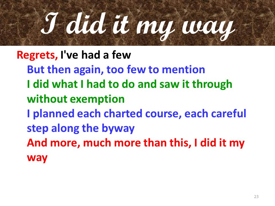 I did it my way Regrets, I've had a few But then again, too few to mention I did what I had to do and saw it through without exemption I planned each