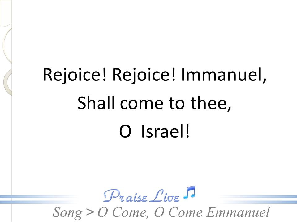 Song > Rejoice! Rejoice! Immanuel, Shall come to thee, O Israel! O Come, O Come Emmanuel
