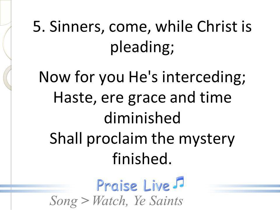 Song > 5. Sinners, come, while Christ is pleading; Now for you He's interceding; Haste, ere grace and time diminished Shall proclaim the mystery finis