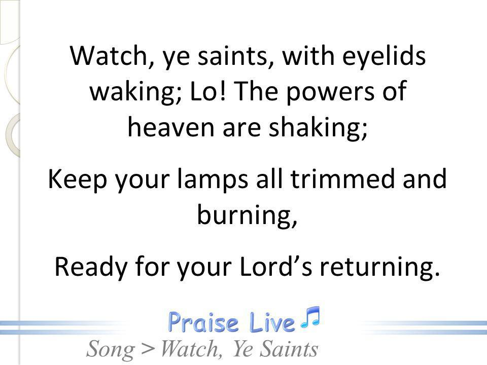 Song > Watch, ye saints, with eyelids waking; Lo! The powers of heaven are shaking; Keep your lamps all trimmed and burning, Ready for your Lords retu