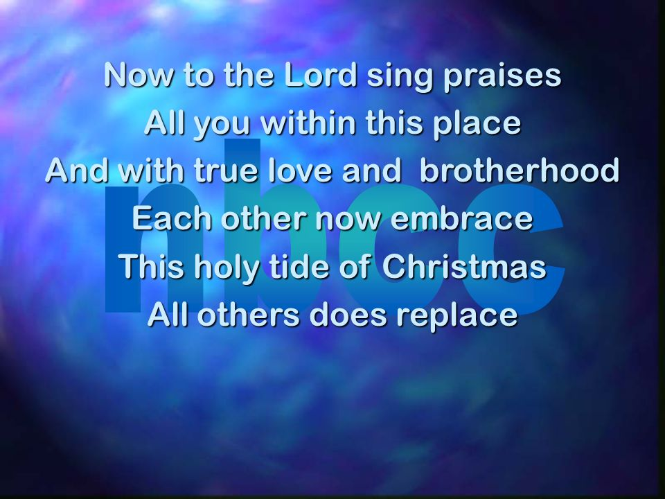 Now to the Lord sing praises All you within this place And with true love and brotherhood Each other now embrace This holy tide of Christmas All others does replace