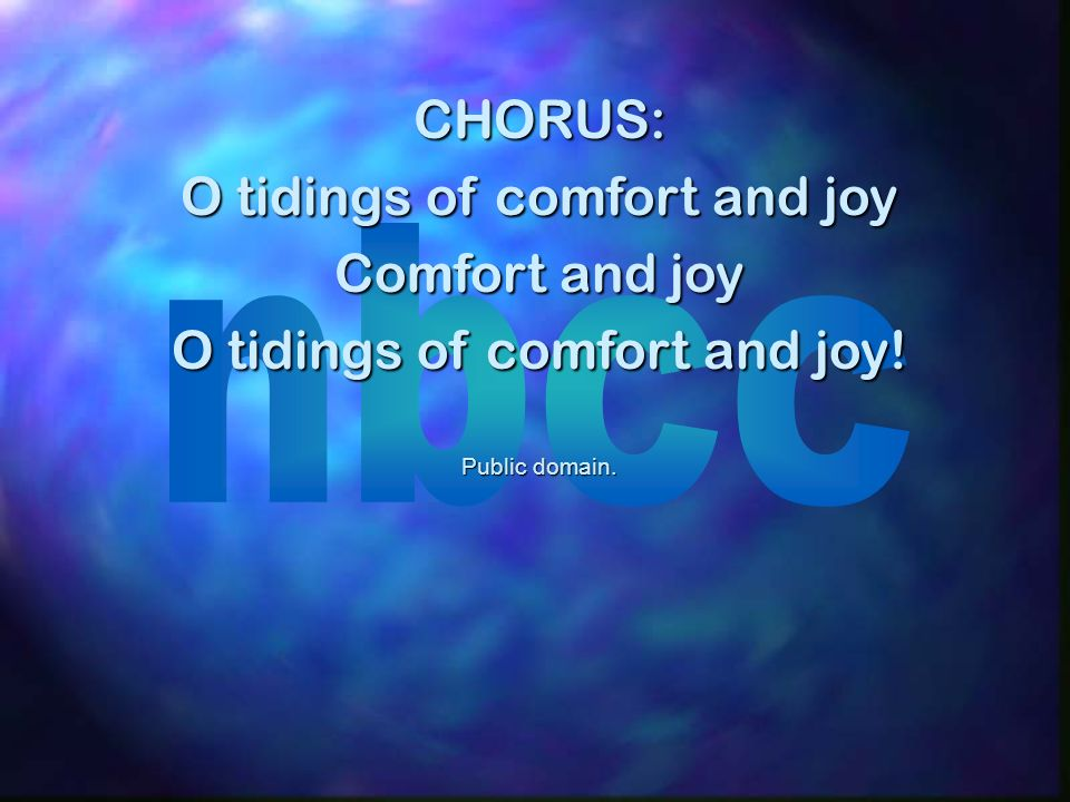 CHORUS: O tidings of comfort and joy Comfort and joy O tidings of comfort and joy! Public domain.