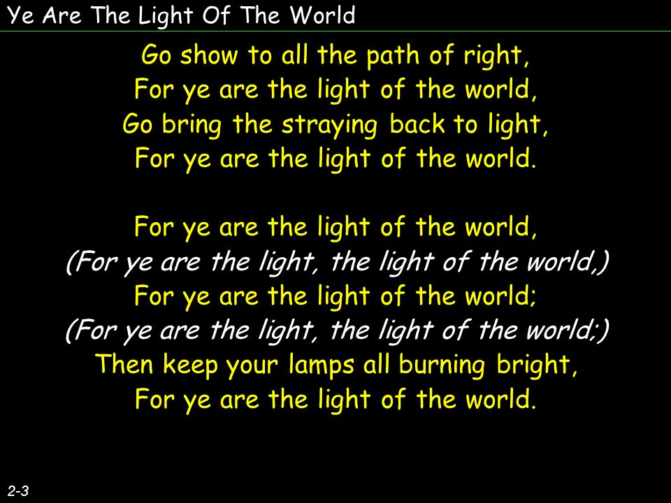 Ye Are The Light Of The World 3-3 Oh, do not let your light burn low, For ye are the light of the world, But keep it bright and onward go, For ye are the light of the world.