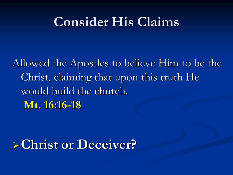 Consider His Claims Allowed the Apostles to believe Him to be the Christ, claiming that upon this truth He would build the church.