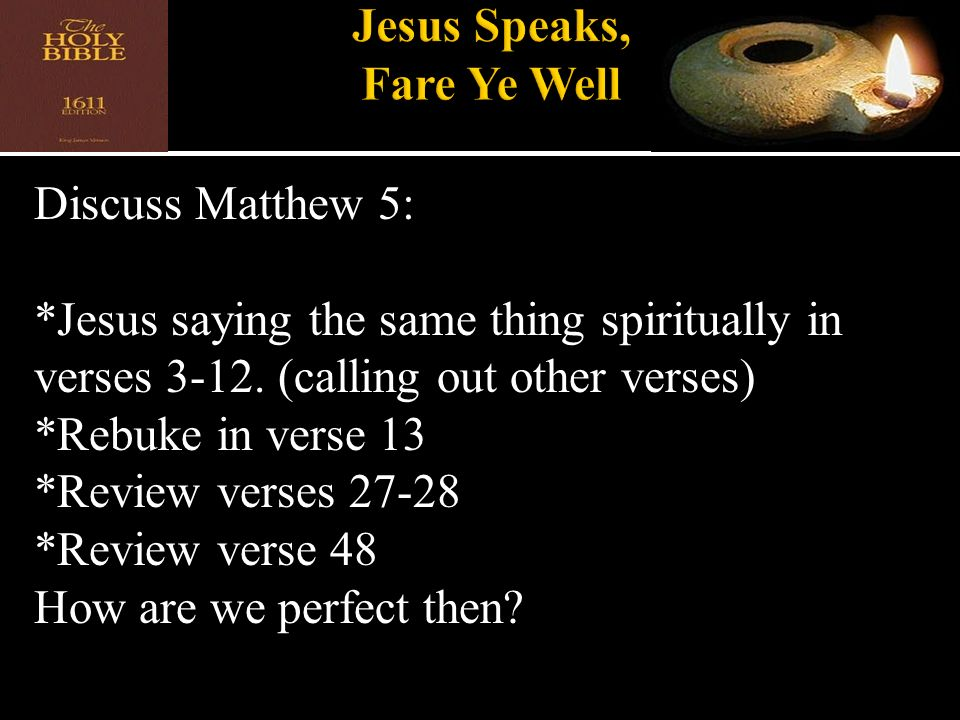 Discuss Matthew 5: *Jesus saying the same thing spiritually in verses 3-12. (calling out other verses) *Rebuke in verse 13 *Review verses 27-28 *Revie