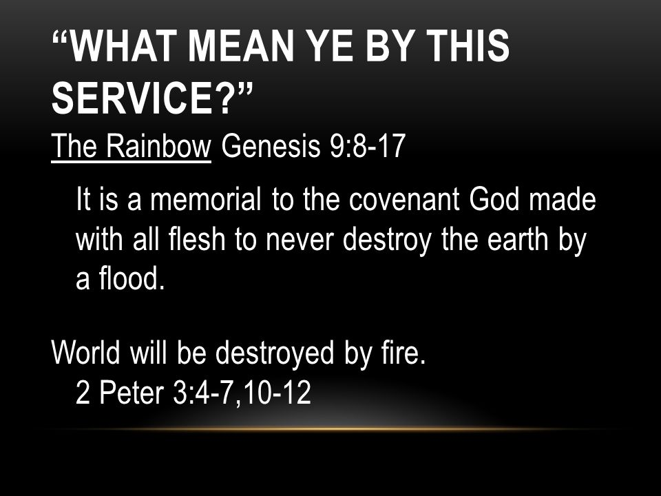 The Rainbow Genesis 9:8-17 It is a memorial to the covenant God made with all flesh to never destroy the earth by a flood. World will be destroyed by