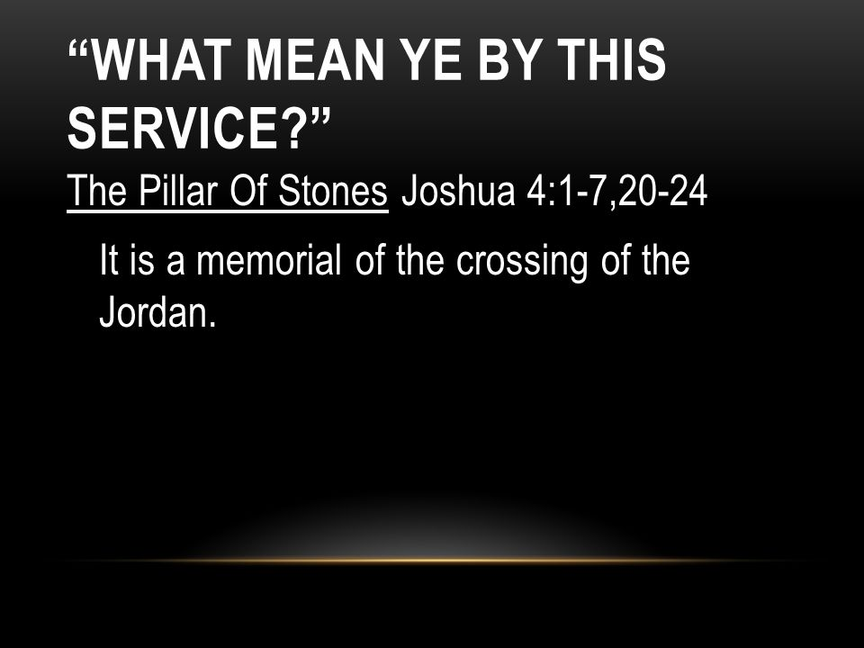 The Pillar Of Stones Joshua 4:1-7,20-24 It is a memorial of the crossing of the Jordan. WHAT MEAN YE BY THIS SERVICE?