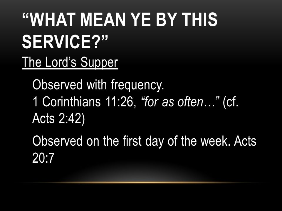 The Lords Supper Observed with frequency. 1 Corinthians 11:26, for as often… (cf. Acts 2:42) Observed on the first day of the week. Acts 20:7 WHAT MEA
