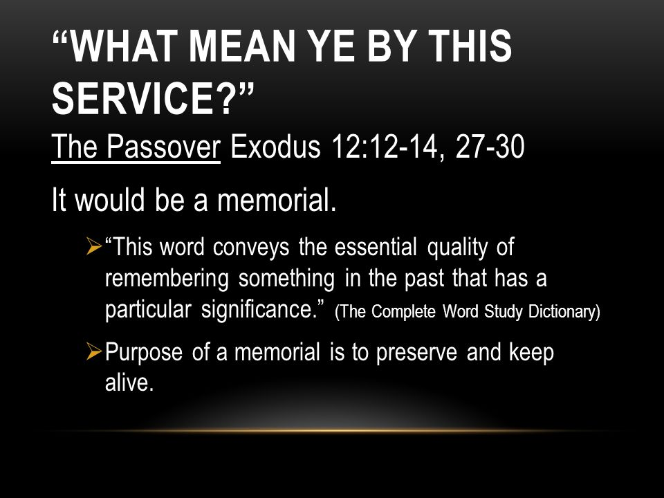 WHAT MEAN YE BY THIS SERVICE? The Passover Exodus 12:12-14, 27-30 It would be a memorial. This word conveys the essential quality of remembering somet