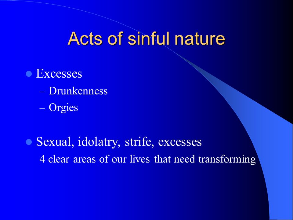 Acts of sinful nature Excesses – Drunkenness – Orgies Sexual, idolatry, strife, excesses 4 clear areas of our lives that need transforming