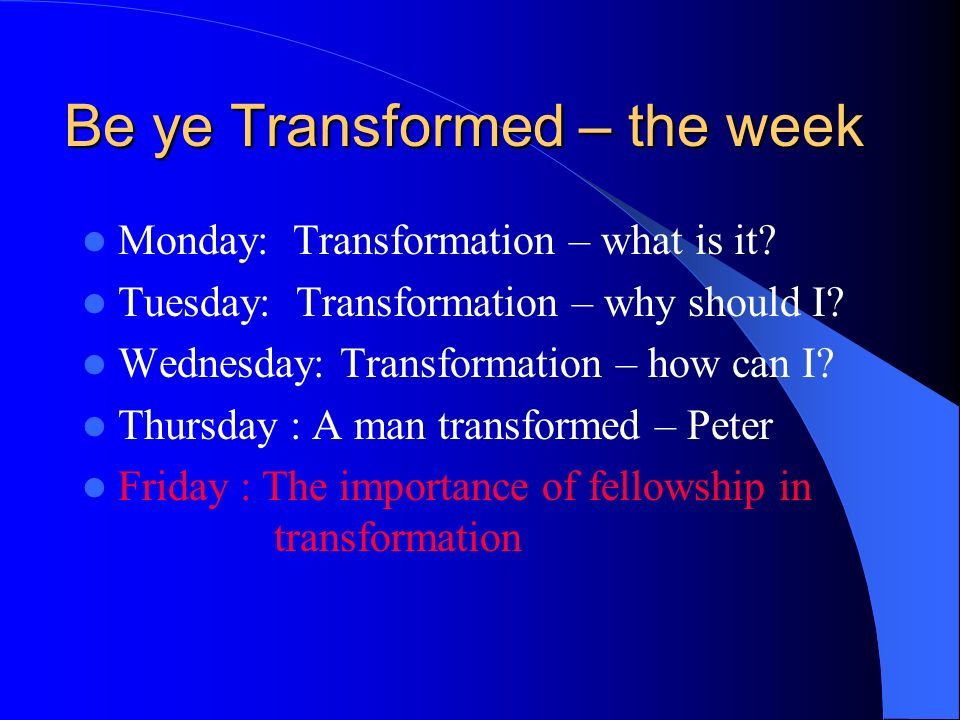 Be ye Transformed – the week Monday: Transformation – what is it.