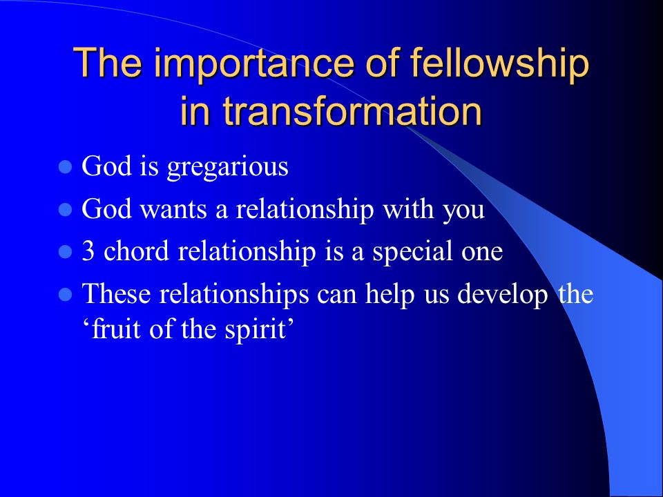 The importance of fellowship in transformation God is gregarious God wants a relationship with you 3 chord relationship is a special one These relationships can help us develop the fruit of the spirit