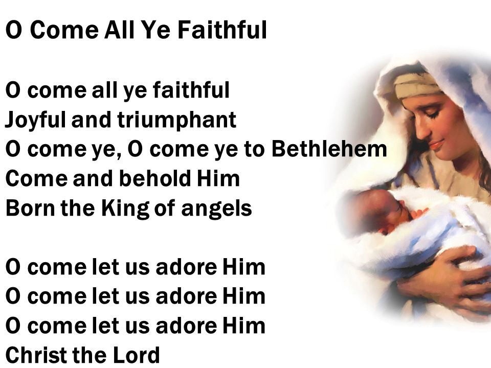 O Come All Ye Faithful O come all ye faithful Joyful and triumphant O come ye, O come ye to Bethlehem Come and behold Him Born the King of angels O co