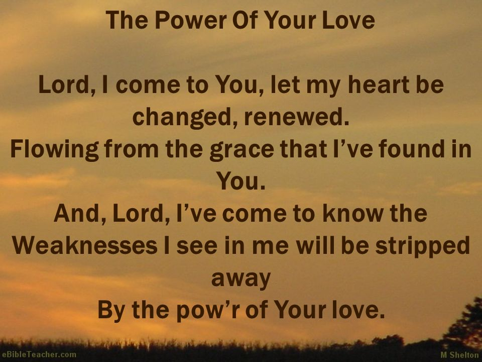 The Power Of Your Love Lord, I come to You, let my heart be changed, renewed. Flowing from the grace that Ive found in You. And, Lord, Ive come to kno