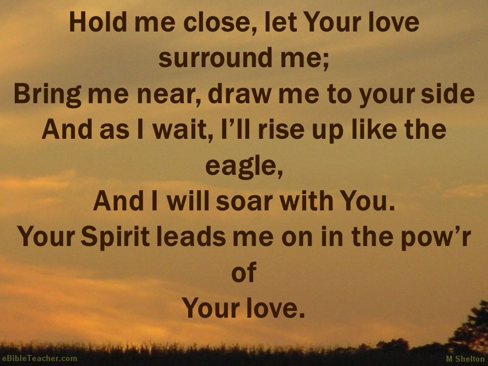 Hold me close, let Your love surround me; Bring me near, draw me to your side And as I wait, Ill rise up like the eagle, And I will soar with You. You
