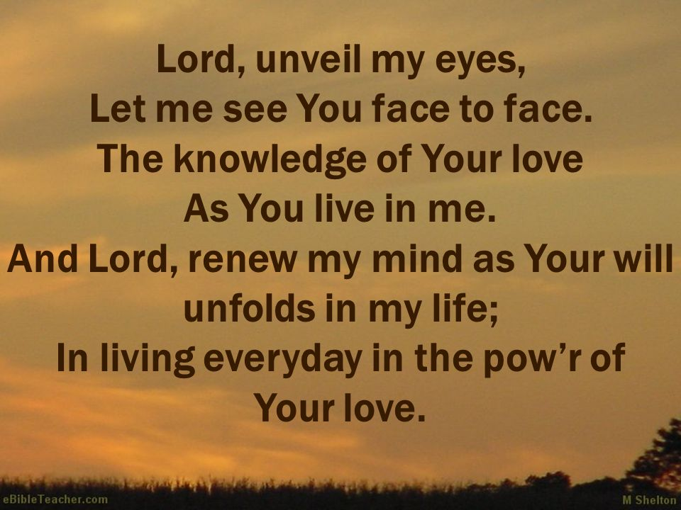 Lord, unveil my eyes, Let me see You face to face. The knowledge of Your love As You live in me. And Lord, renew my mind as Your will unfolds in my li