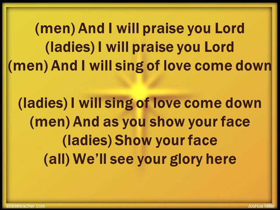 (men) And I will praise you Lord (ladies) I will praise you Lord (men) And I will sing of love come down (ladies) I will sing of love come down (men)