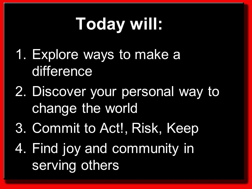 Today will: 1.Explore ways to make a difference 2.Discover your personal way to change the world 3.Commit to Act!, Risk, Keep 4.Find joy and community in serving others