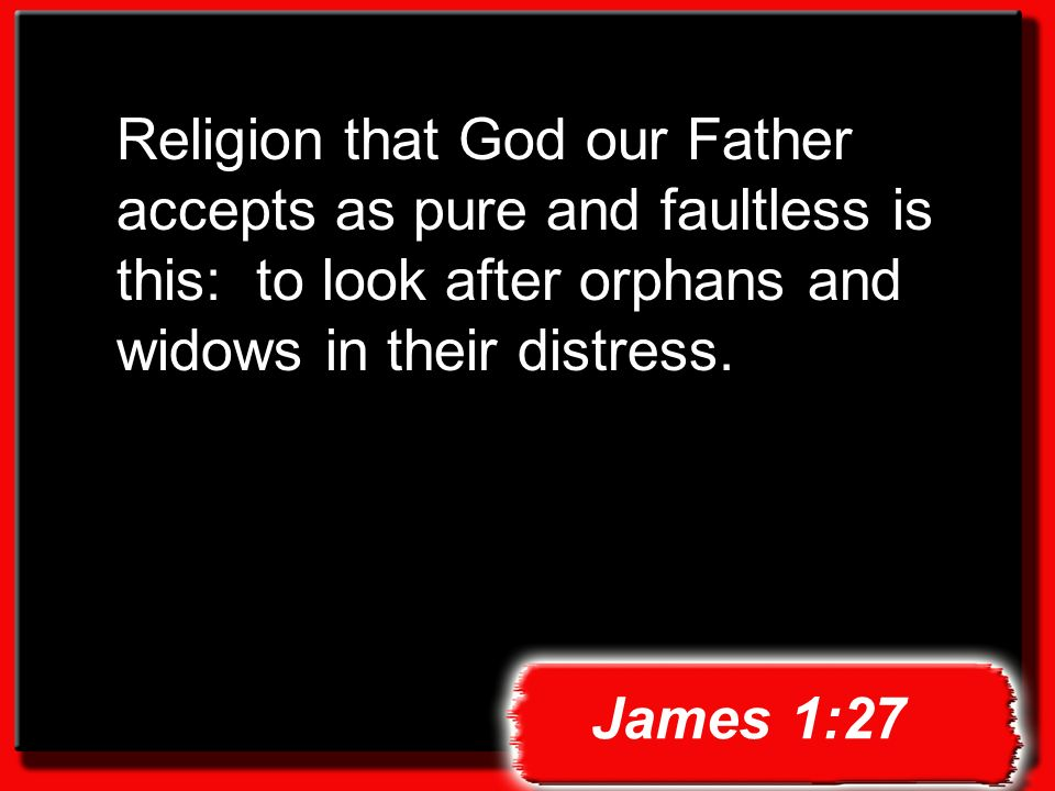 Religion that God our Father accepts as pure and faultless is this: to look after orphans and widows in their distress.