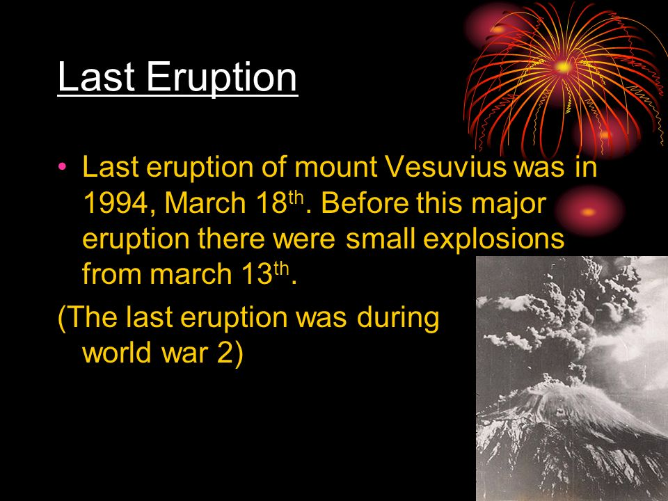 Last Eruption Last eruption of mount Vesuvius was in 1994, March 18 th. Before this major eruption there were small explosions from march 13 th. (The