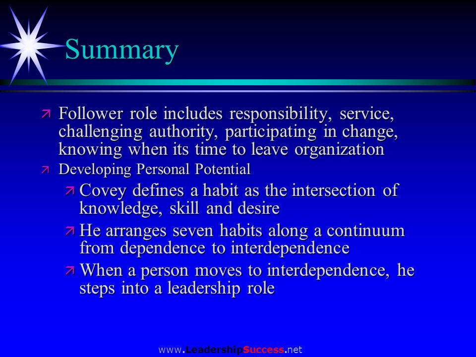 www.LeadershipSuccess.net Summary ä Follower role includes responsibility, service, challenging authority, participating in change, knowing when its t