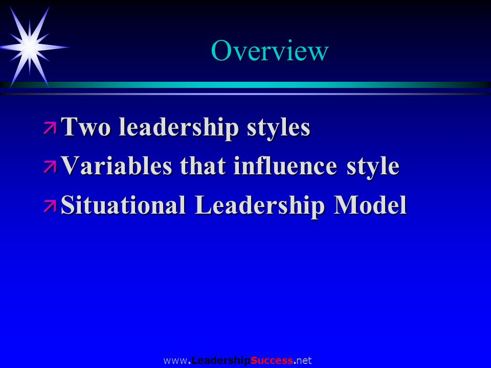 www.LeadershipSuccess.net Overview ä Two leadership styles ä Variables that influence style ä Situational Leadership Model