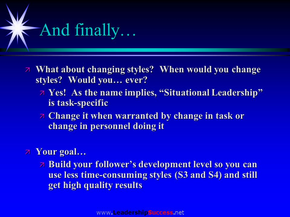 www.LeadershipSuccess.net And finally… ä What about changing styles? When would you change styles? Would you… ever? ä Yes! As the name implies, Situat