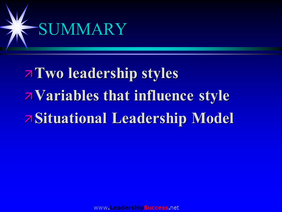 www.LeadershipSuccess.net SUMMARY ä Two leadership styles ä Variables that influence style ä Situational Leadership Model