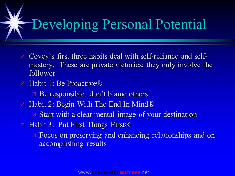 www.LeadershipSuccess.net Developing Personal Potential ä Coveys first three habits deal with self-reliance and self- mastery. These are private victo
