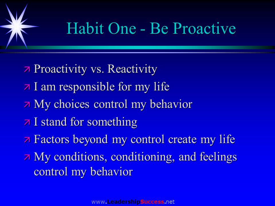 www.LeadershipSuccess.net Habit One - Be Proactive ä Proactivity vs. Reactivity ä I am responsible for my life ä My choices control my behavior ä I st