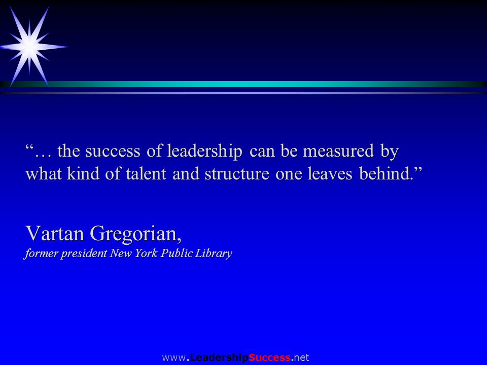 www.LeadershipSuccess.net … the success of leadership can be measured by what kind of talent and structure one leaves behind. Vartan Gregorian, former
