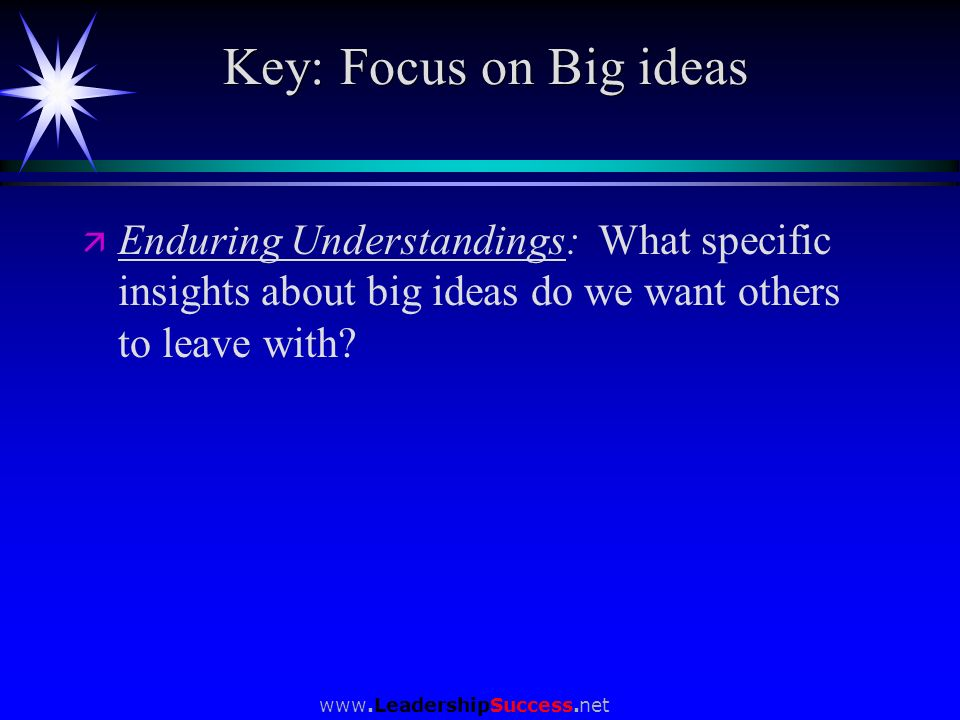 www.LeadershipSuccess.net Key: Focus on Big ideas ä ä Enduring Understandings: What specific insights about big ideas do we want others to leave with?