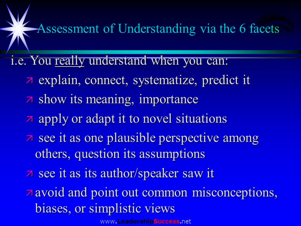 www.LeadershipSuccess.net Assessment of Understanding via the 6 facets i.e. You really understand when you can: ä explain, connect, systematize, predi