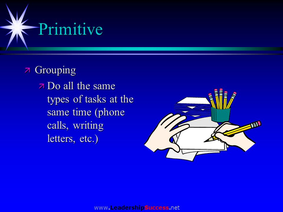 www.LeadershipSuccess.net Primitive ä Grouping ä Do all the same types of tasks at the same time (phone calls, writing letters, etc.)