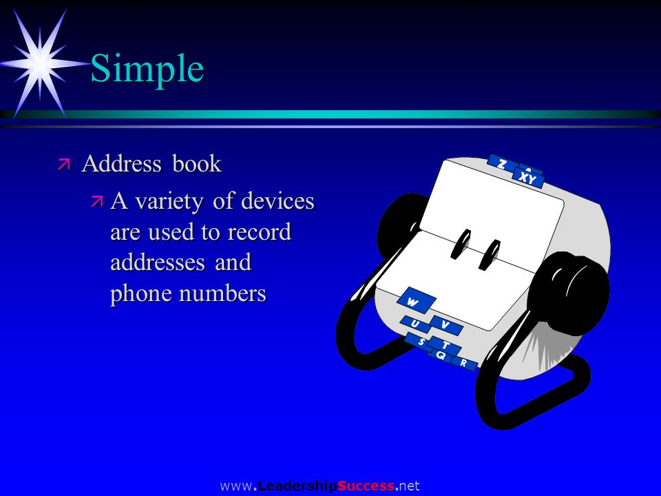 www.LeadershipSuccess.net Simple ä Address book ä A variety of devices are used to record addresses and phone numbers