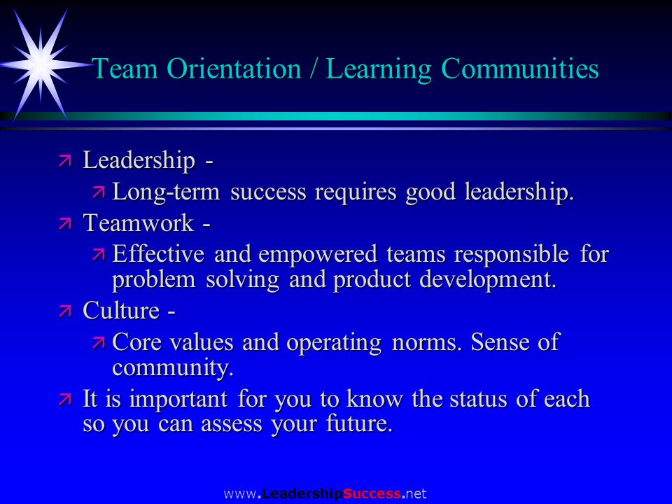 www.LeadershipSuccess.net Team Orientation / Learning Communities ä Leadership - ä Long-term success requires good leadership. ä Teamwork - ä Effectiv