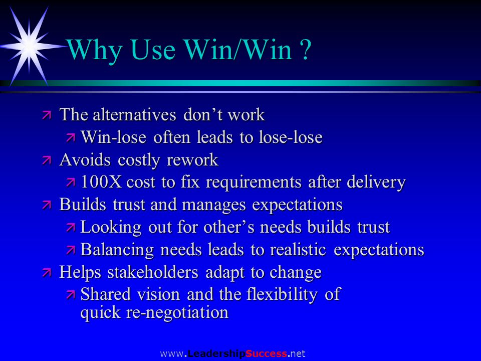 www.LeadershipSuccess.net Why Use Win/Win ? ä The alternatives dont work ä Win-lose often leads to lose-lose ä Avoids costly rework ä 100X cost to fix