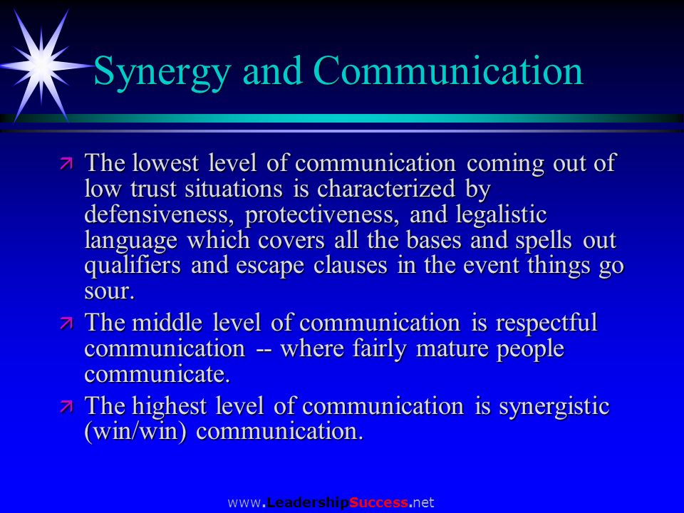 www.LeadershipSuccess.net Synergy and Communication ä The lowest level of communication coming out of low trust situations is characterized by defensi