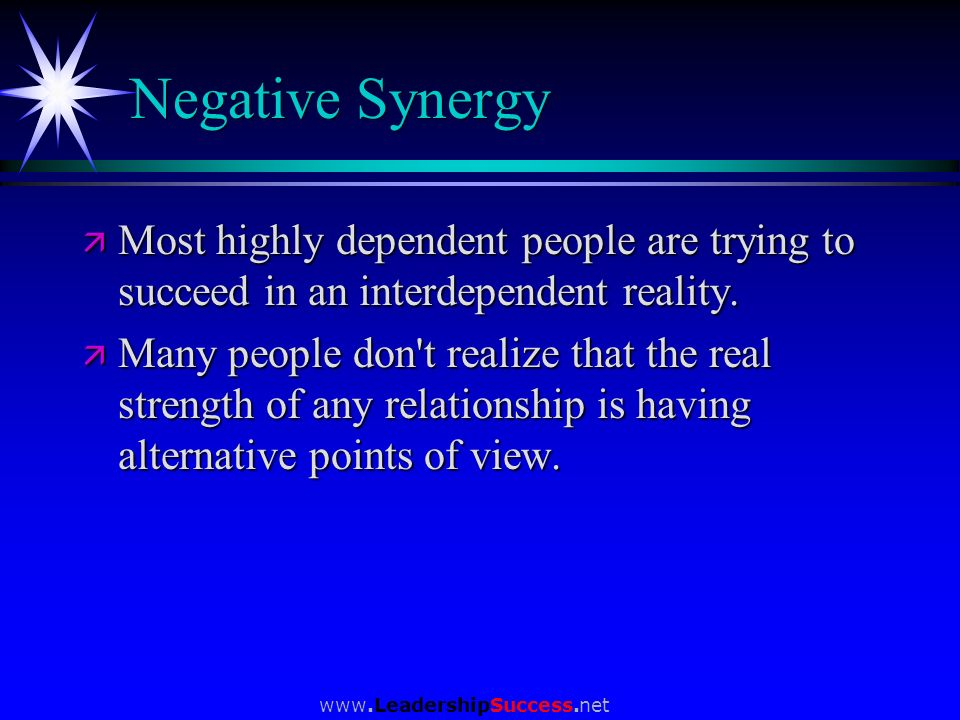 www.LeadershipSuccess.net Negative Synergy ä Most highly dependent people are trying to succeed in an interdependent reality. ä Many people don't real