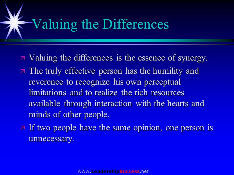 www.LeadershipSuccess.net Valuing the Differences ä Valuing the differences is the essence of synergy. ä The truly effective person has the humility a