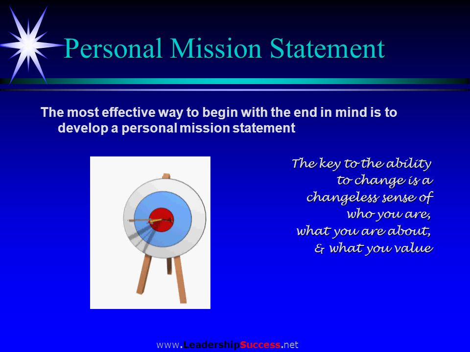 www.LeadershipSuccess.net Personal Mission Statement The most effective way to begin with the end in mind is to develop a personal mission statement T