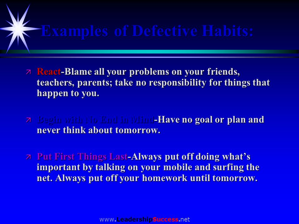 www.LeadershipSuccess.net Examples of Defective Habits: ä React-Blame all your problems on your friends, teachers, parents; take no responsibility for