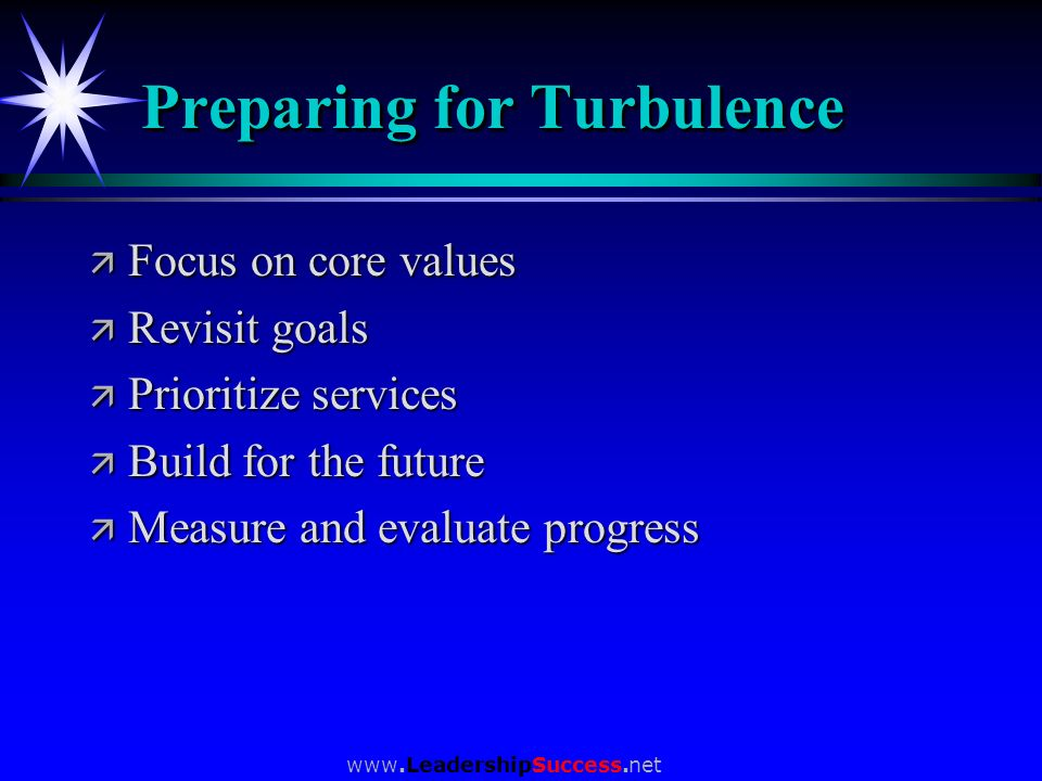www.LeadershipSuccess.net Preparing for Turbulence ä Focus on core values ä Revisit goals ä Prioritize services ä Build for the future ä Measure and e