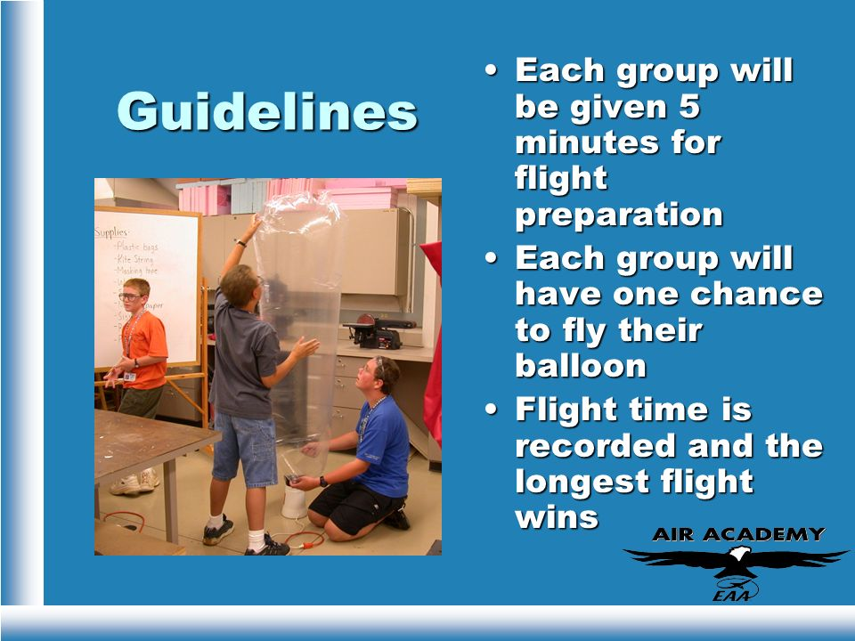 Guidelines Each group will be given 5 minutes for flight preparation Each group will have one chance to fly their balloon Flight time is recorded and