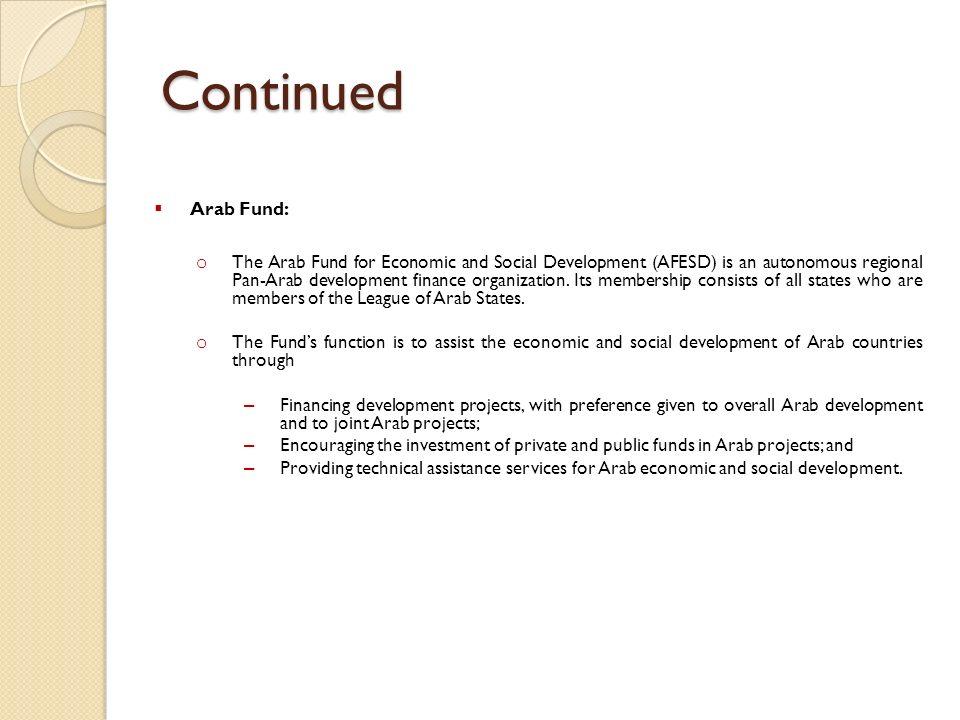 Continued Arab Fund: o The Arab Fund for Economic and Social Development (AFESD) is an autonomous regional Pan-Arab development finance organization.