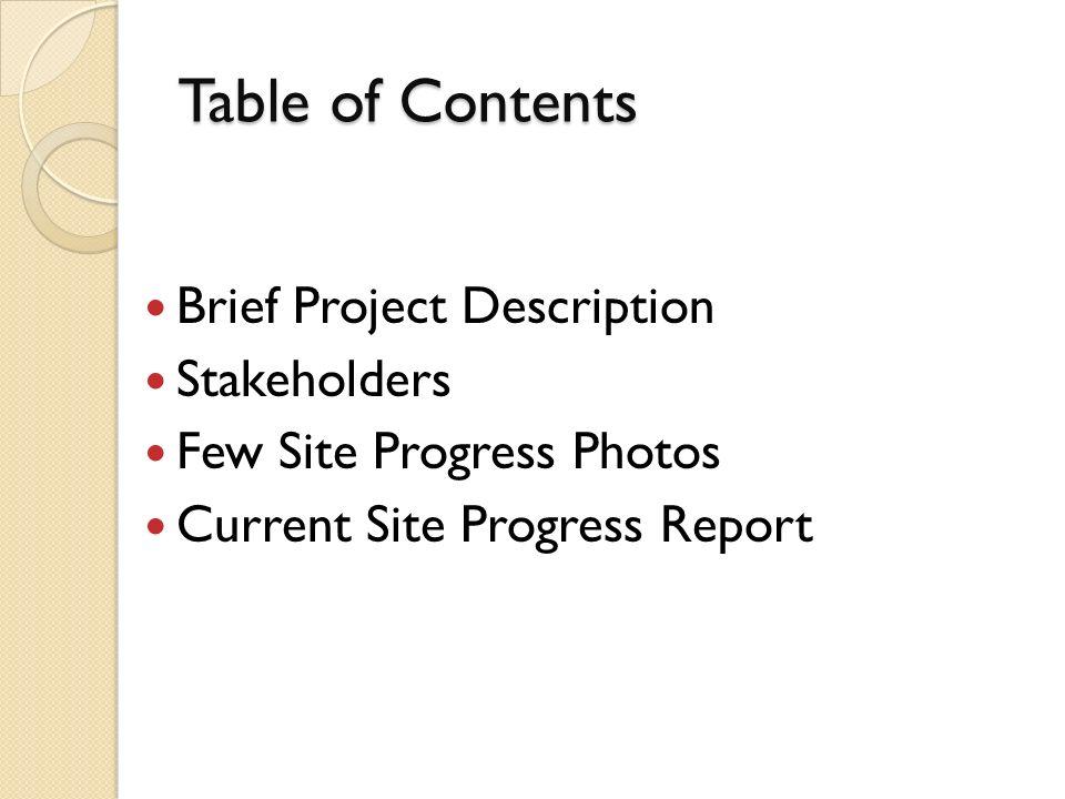 Table of Contents Brief Project Description Stakeholders Few Site Progress Photos Current Site Progress Report